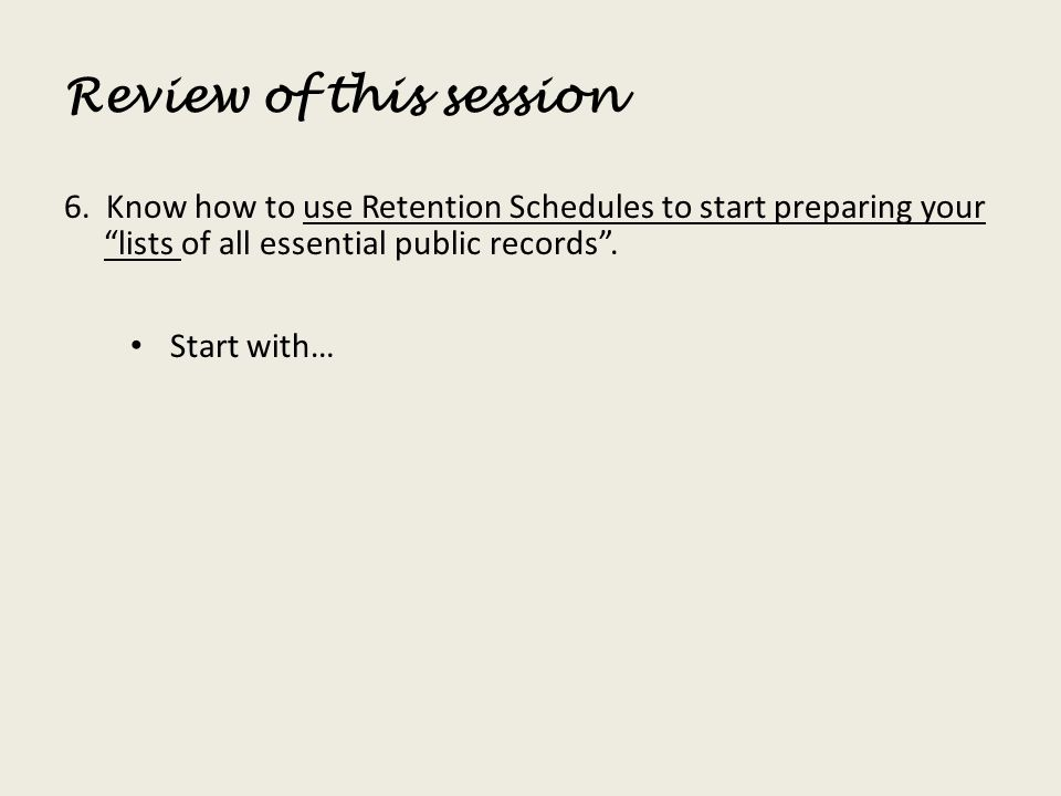 Review of this session 6. Know how to use Retention Schedules to start preparing your lists of all essential public records. Start with…