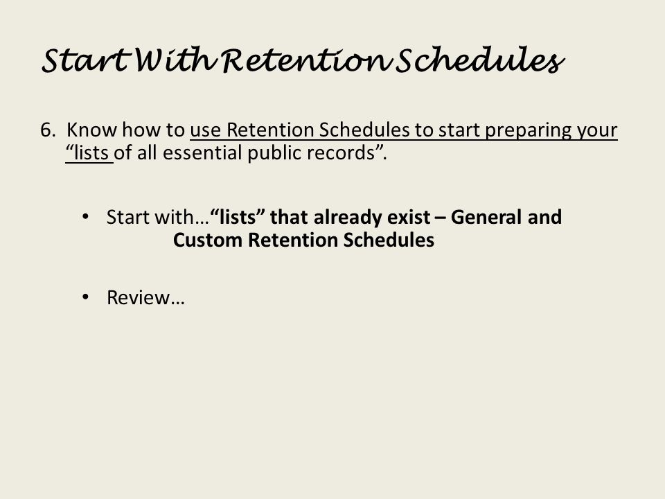 Start With Retention Schedules 6. Know how to use Retention Schedules to start preparing your lists of all essential public records. Start with…lists