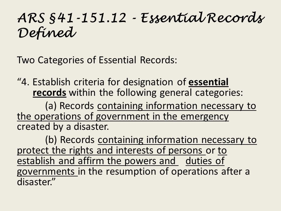 ARS §41-151.12 - Essential Records Defined Two Categories of Essential Records: 4. Establish criteria for designation of essential records within the