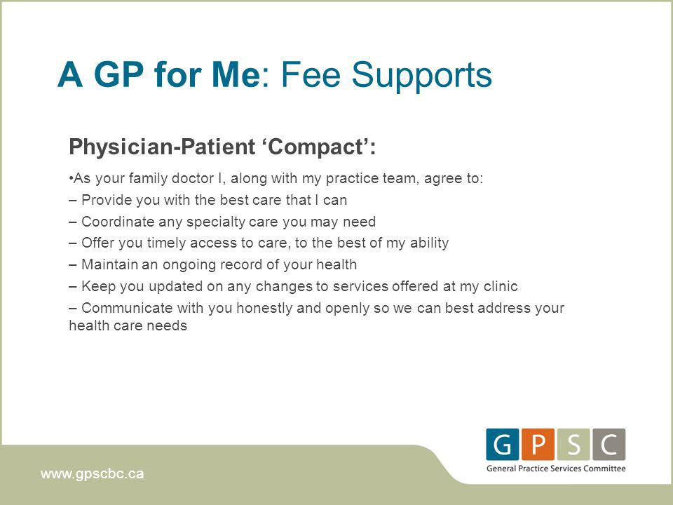 www.gpscbc.ca A GP for Me: Fee Supports Physician-Patient Compact: As your family doctor I, along with my practice team, agree to: – Provide you with the best care that I can – Coordinate any specialty care you may need – Offer you timely access to care, to the best of my ability – Maintain an ongoing record of your health – Keep you updated on any changes to services offered at my clinic – Communicate with you honestly and openly so we can best address your health care needs