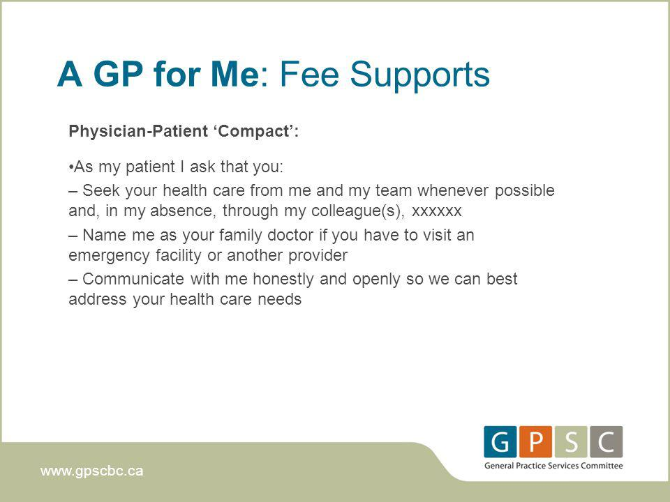 www.gpscbc.ca A GP for Me: Fee Supports Physician-Patient Compact: As my patient I ask that you: – Seek your health care from me and my team whenever possible and, in my absence, through my colleague(s), xxxxxx – Name me as your family doctor if you have to visit an emergency facility or another provider – Communicate with me honestly and openly so we can best address your health care needs