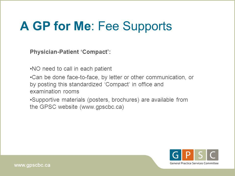 www.gpscbc.ca A GP for Me: Fee Supports Physician-Patient Compact: NO need to call in each patient Can be done face-to-face, by letter or other communication, or by posting this standardized Compact in office and examination rooms Supportive materials (posters, brochures) are available from the GPSC website (www.gpscbc.ca)