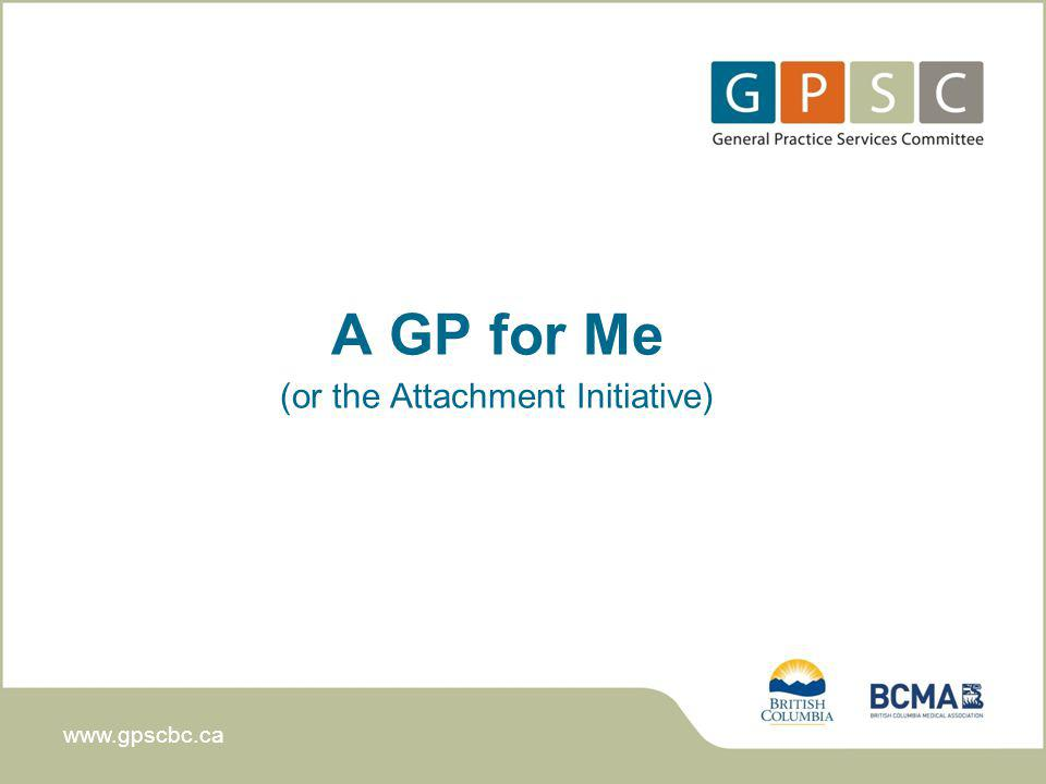 www.gpscbc.ca A GP for Me (or the Attachment Initiative)