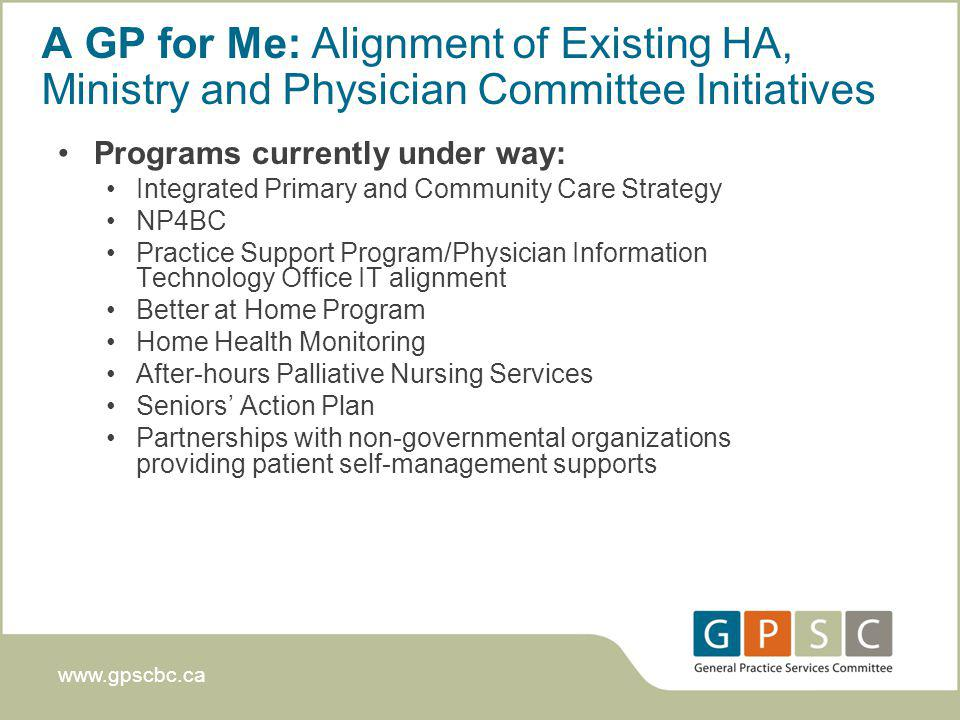 www.gpscbc.ca A GP for Me: Alignment of Existing HA, Ministry and Physician Committee Initiatives Programs currently under way: Integrated Primary and Community Care Strategy NP4BC Practice Support Program/Physician Information Technology Office IT alignment Better at Home Program Home Health Monitoring After-hours Palliative Nursing Services Seniors Action Plan Partnerships with non-governmental organizations providing patient self-management supports