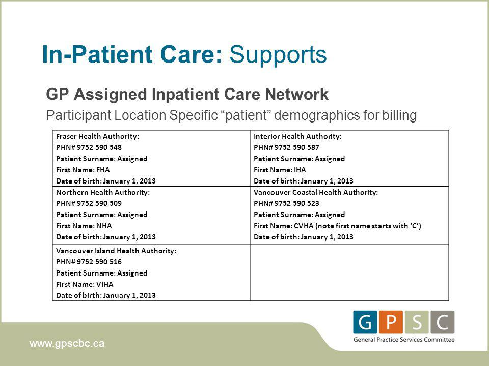 www.gpscbc.ca In-Patient Care: Supports GP Assigned Inpatient Care Network Participant Location Specific patient demographics for billing Fraser Health Authority: PHN# 9752 590 548 Patient Surname: Assigned First Name: FHA Date of birth: January 1, 2013 Interior Health Authority: PHN# 9752 590 587 Patient Surname: Assigned First Name: IHA Date of birth: January 1, 2013 Northern Health Authority: PHN# 9752 590 509 Patient Surname: Assigned First Name: NHA Date of birth: January 1, 2013 Vancouver Coastal Health Authority: PHN# 9752 590 523 Patient Surname: Assigned First Name: CVHA (note first name starts with C) Date of birth: January 1, 2013 Vancouver Island Health Authority: PHN# 9752 590 516 Patient Surname: Assigned First Name: VIHA Date of birth: January 1, 2013