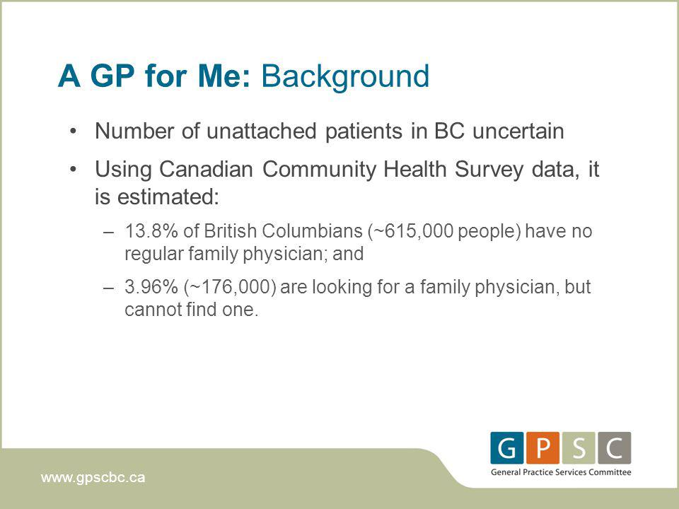 www.gpscbc.ca A GP for Me: Background Number of unattached patients in BC uncertain Using Canadian Community Health Survey data, it is estimated: –13.8% of British Columbians (~615,000 people) have no regular family physician; and –3.96% (~176,000) are looking for a family physician, but cannot find one.