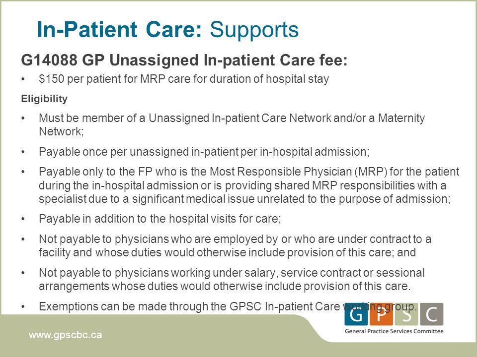 www.gpscbc.ca In-Patient Care: Supports G14088 GP Unassigned In-patient Care fee: $150 per patient for MRP care for duration of hospital stay Eligibility Must be member of a Unassigned In-patient Care Network and/or a Maternity Network; Payable once per unassigned in-patient per in-hospital admission; Payable only to the FP who is the Most Responsible Physician (MRP) for the patient during the in-hospital admission or is providing shared MRP responsibilities with a specialist due to a significant medical issue unrelated to the purpose of admission; Payable in addition to the hospital visits for care; Not payable to physicians who are employed by or who are under contract to a facility and whose duties would otherwise include provision of this care; and Not payable to physicians working under salary, service contract or sessional arrangements whose duties would otherwise include provision of this care.