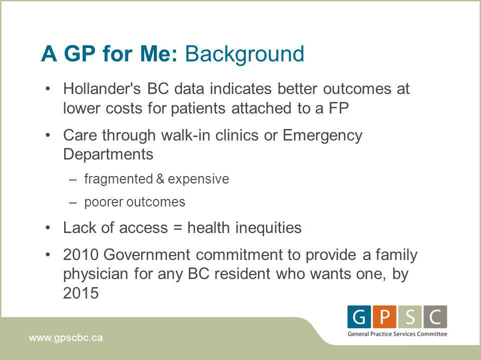 www.gpscbc.ca A GP for Me: Background Hollander s BC data indicates better outcomes at lower costs for patients attached to a FP Care through walk-in clinics or Emergency Departments –fragmented & expensive –poorer outcomes Lack of access = health inequities 2010 Government commitment to provide a family physician for any BC resident who wants one, by 2015