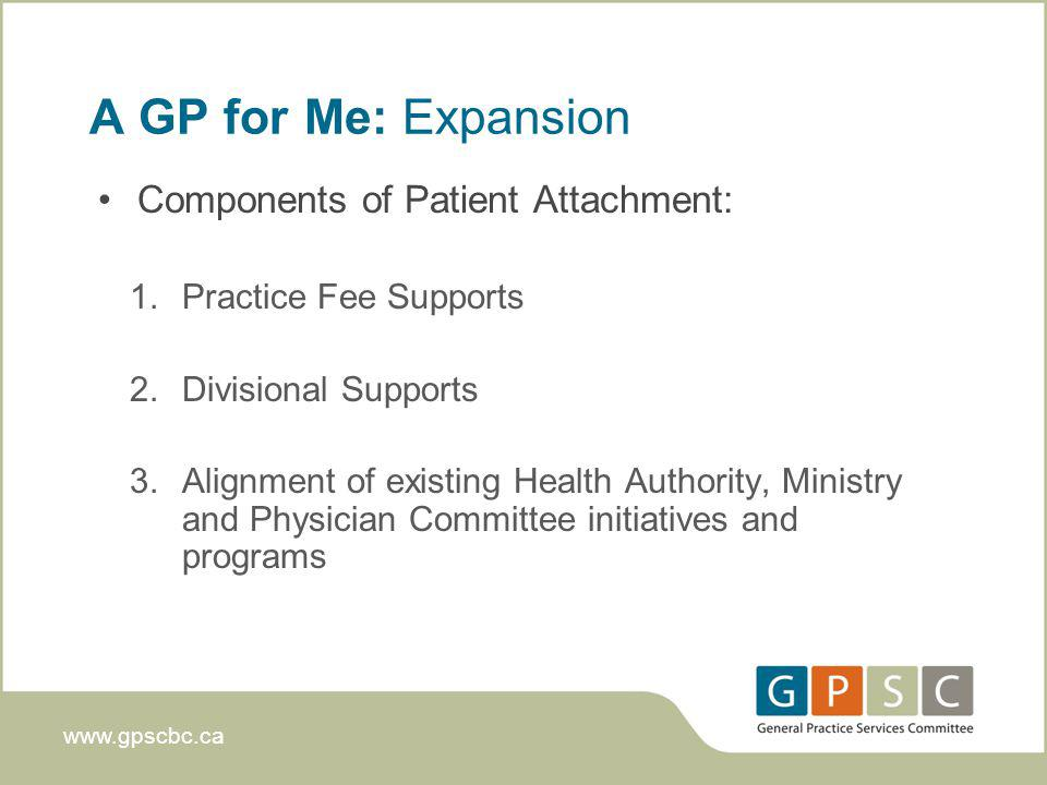 www.gpscbc.ca A GP for Me: Expansion Components of Patient Attachment: 1.Practice Fee Supports 2.Divisional Supports 3.Alignment of existing Health Authority, Ministry and Physician Committee initiatives and programs