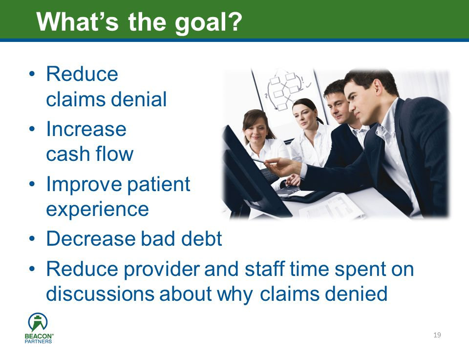 Heading – Ariel 40 Reduce claims denial Increase cash flow Improve patient experience Decrease bad debt Reduce provider and staff time spent on discussions about why claims denied 19 Whats the goal