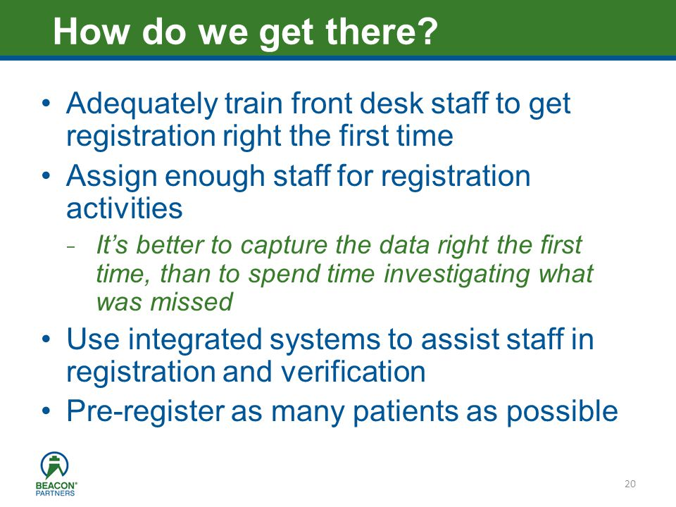 Heading – Ariel 40 Adequately train front desk staff to get registration right the first time Assign enough staff for registration activities ̵ Its better to capture the data right the first time, than to spend time investigating what was missed Use integrated systems to assist staff in registration and verification Pre-register as many patients as possible 20 How do we get there