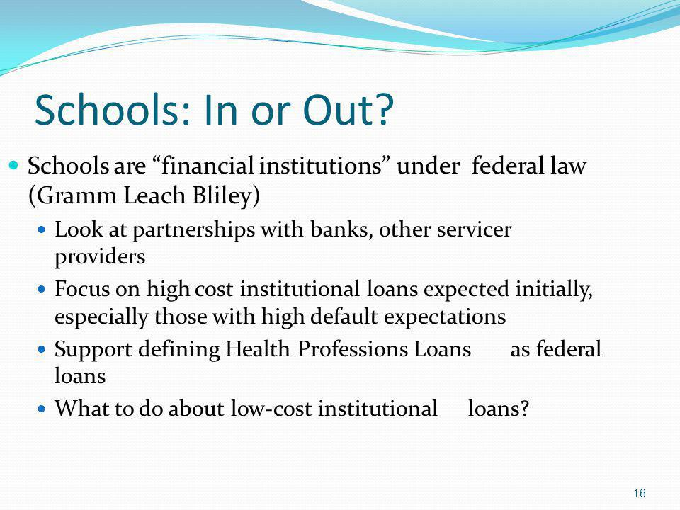 Schools: In or Out? Schools are financial institutions under federal law (Gramm Leach Bliley) Look at partnerships with banks, other servicer provider