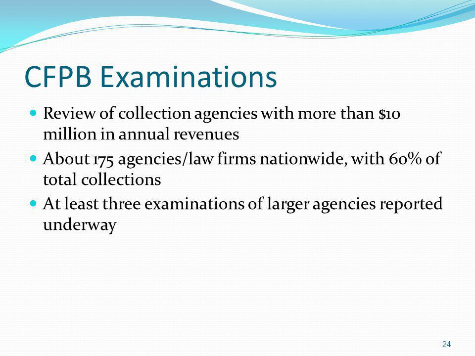 CFPB Examinations Review of collection agencies with more than $10 million in annual revenues About 175 agencies/law firms nationwide, with 60% of total collections At least three examinations of larger agencies reported underway 24