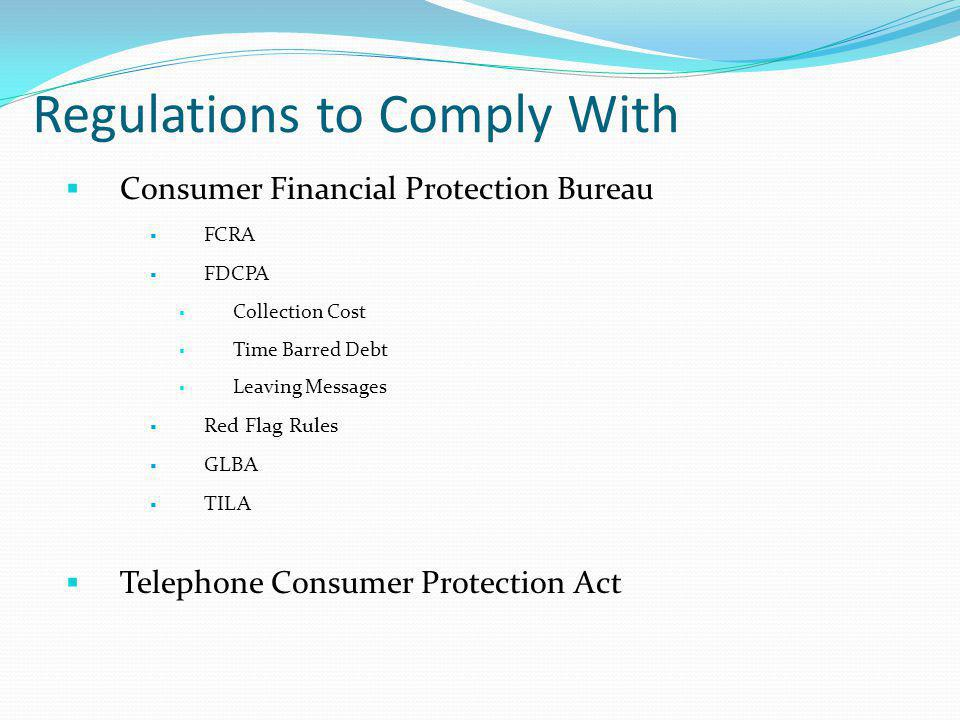 Regulations to Comply With Consumer Financial Protection Bureau FCRA FDCPA Collection Cost Time Barred Debt Leaving Messages Red Flag Rules GLBA TILA