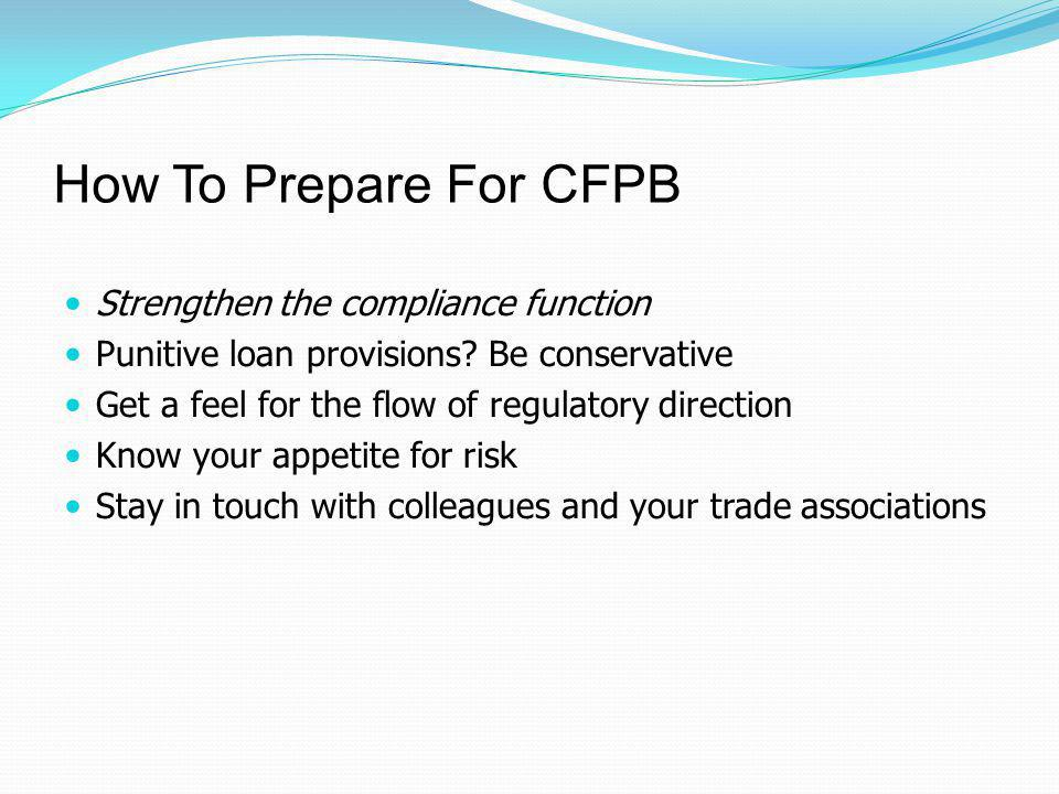 How To Prepare For CFPB Strengthen the compliance function Punitive loan provisions? Be conservative Get a feel for the flow of regulatory direction K