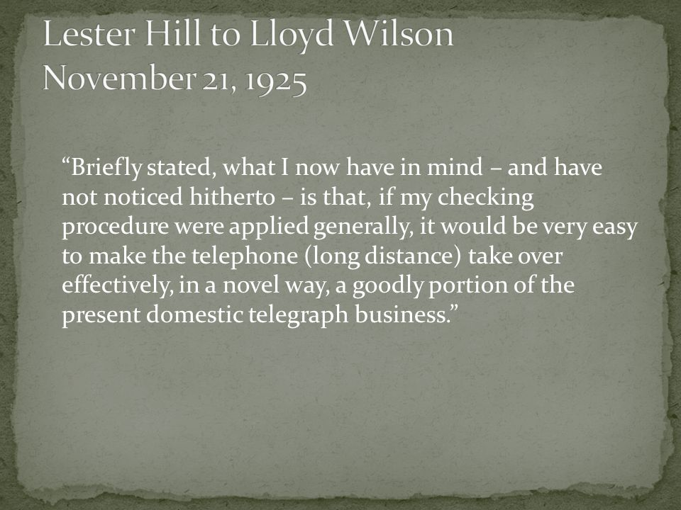 Briefly stated, what I now have in mind – and have not noticed hitherto – is that, if my checking procedure were applied generally, it would be very easy to make the telephone (long distance) take over effectively, in a novel way, a goodly portion of the present domestic telegraph business.