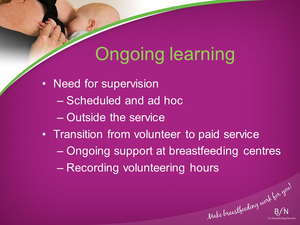 Ongoing learning Need for supervision –Scheduled and ad hoc –Outside the service Transition from volunteer to paid service –Ongoing support at breastfeeding centres –Recording volunteering hours