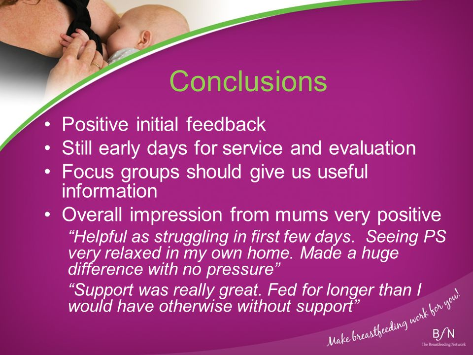 Conclusions Positive initial feedback Still early days for service and evaluation Focus groups should give us useful information Overall impression from mums very positive Helpful as struggling in first few days.