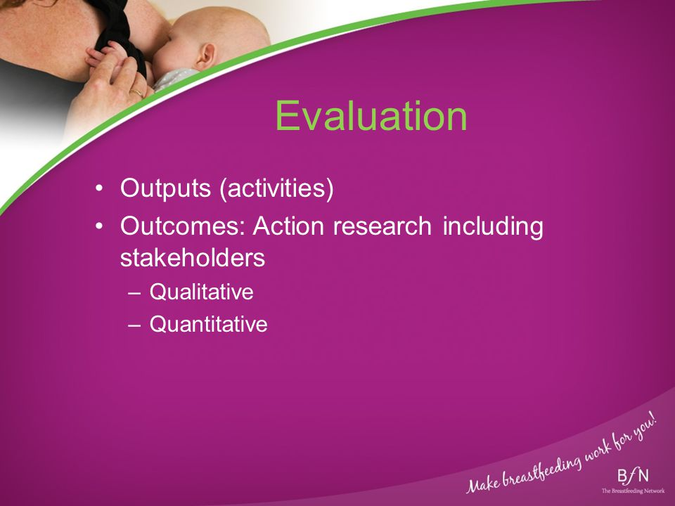 Evaluation Outputs (activities) Outcomes: Action research including stakeholders –Qualitative –Quantitative