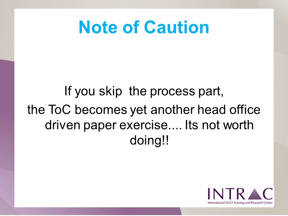Note of Caution If you skip the process part, the ToC becomes yet another head office driven paper exercise.... Its not worth doing!!
