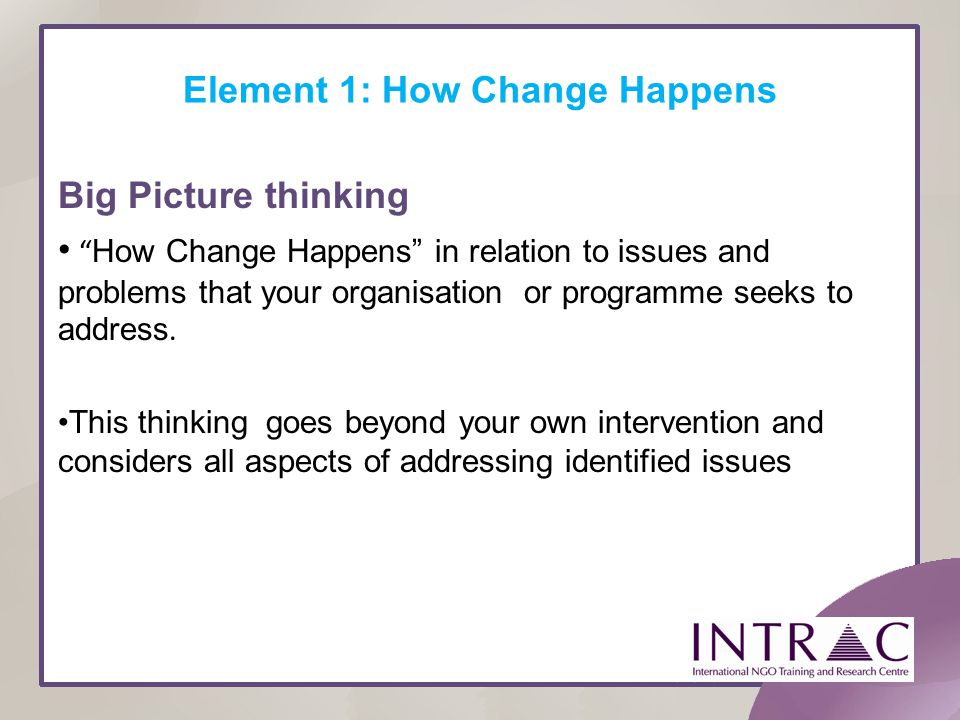 Element 1: How Change Happens Big Picture thinking How Change Happens in relation to issues and problems that your organisation or programme seeks to
