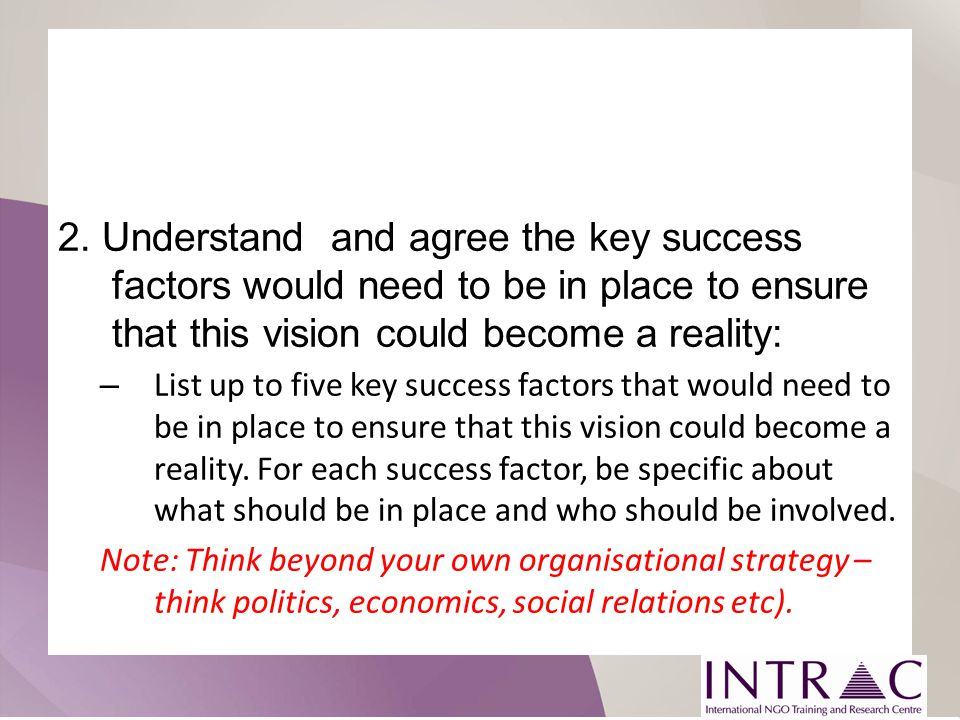 2. Understand and agree the key success factors would need to be in place to ensure that this vision could become a reality: – List up to five key suc