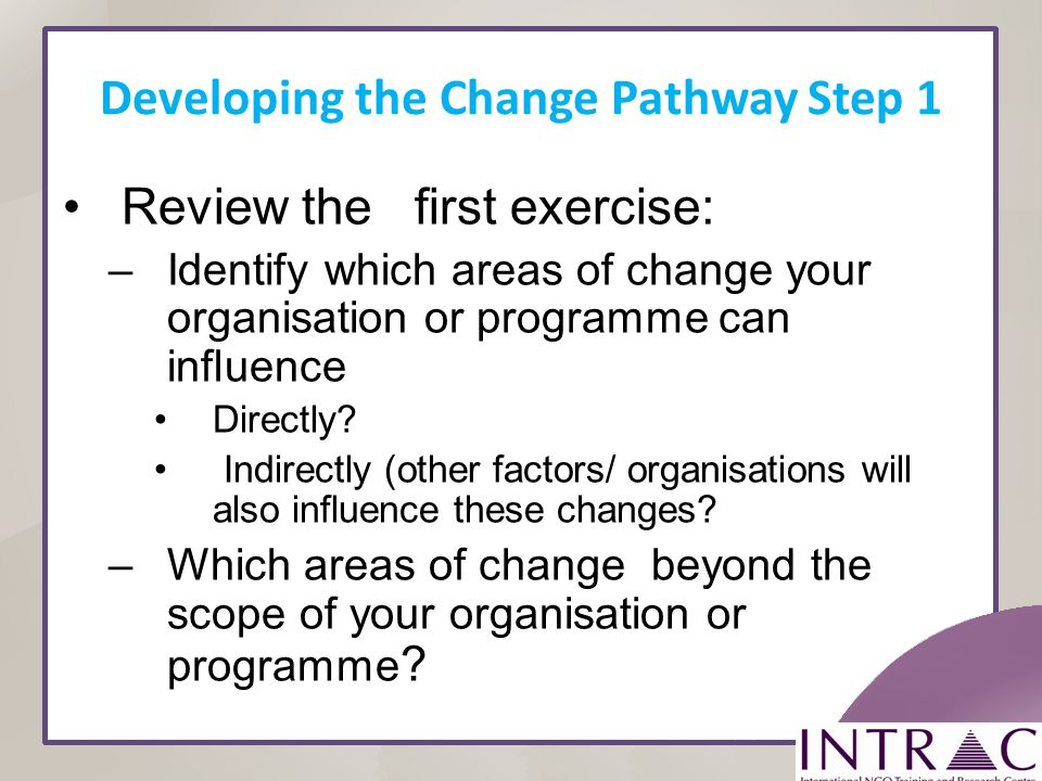 Developing the Change Pathway Step 1 Review the first exercise: –Identify which areas of change your organisation or programme can influence Directly?