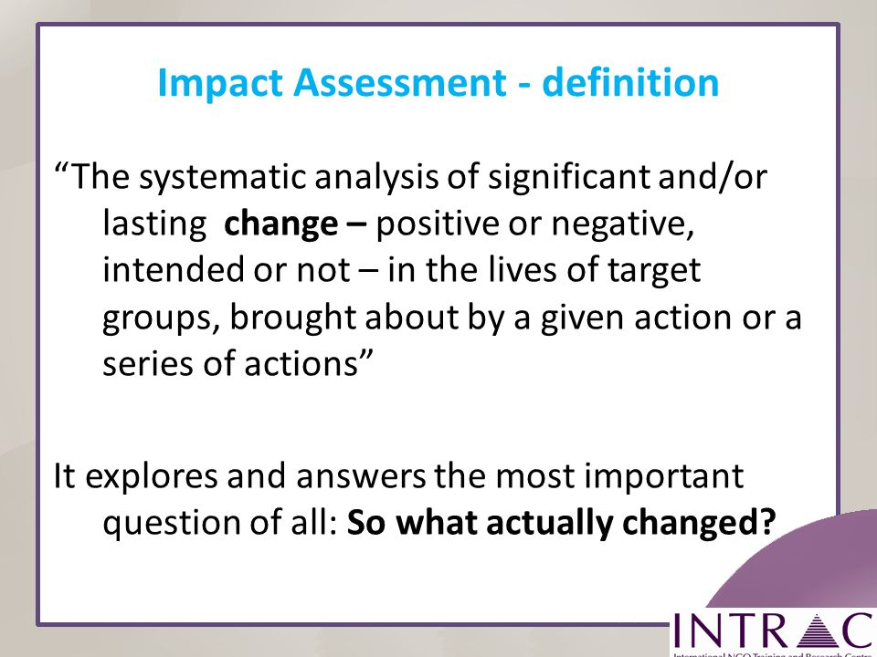 Impact Assessment - definition The systematic analysis of significant and/or lasting change – positive or negative, intended or not – in the lives of