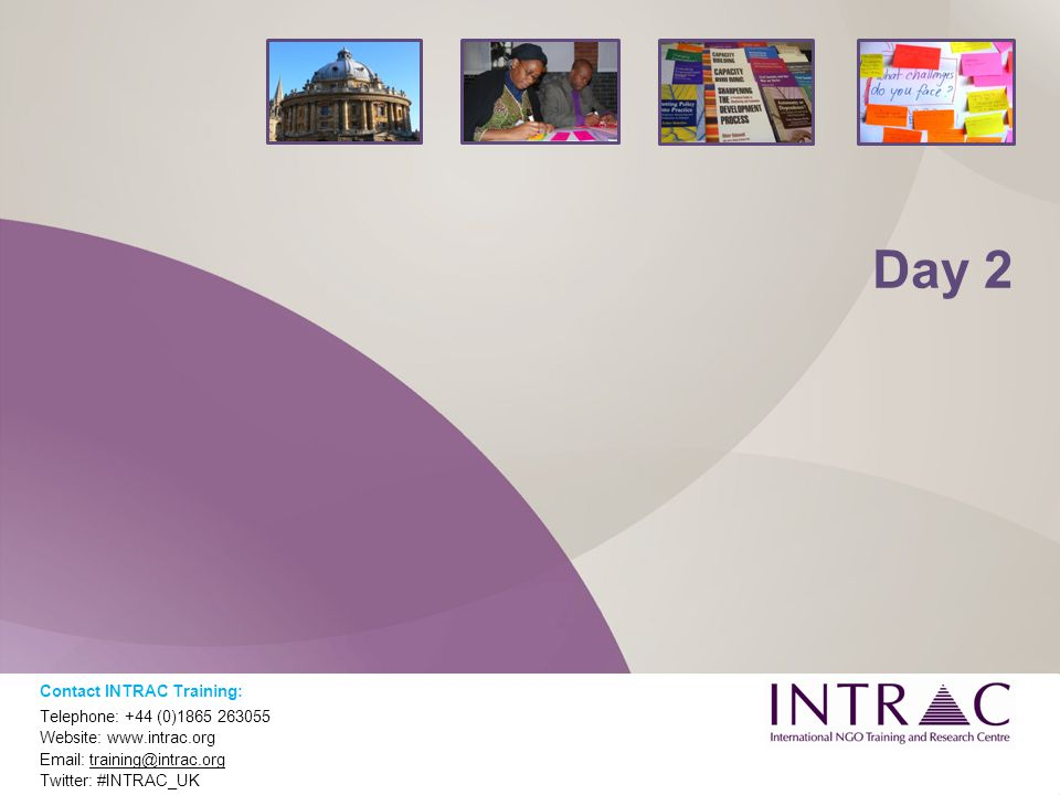 Day 2 Contact INTRAC Training: Telephone: +44 (0)1865 263055 Website: www.intrac.org Email: training@intrac.org Twitter: #INTRAC_UK