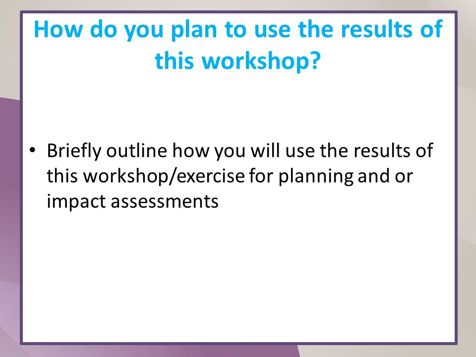 How do you plan to use the results of this workshop? Briefly outline how you will use the results of this workshop/exercise for planning and or impact