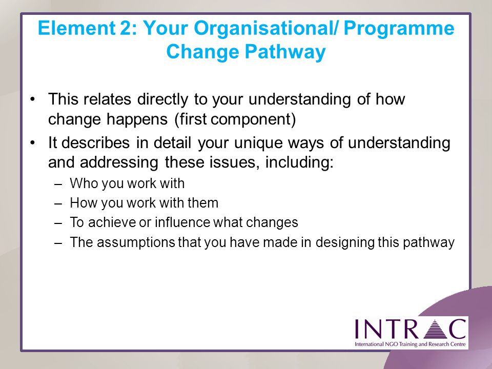 Element 2: Your Organisational/ Programme Change Pathway This relates directly to your understanding of how change happens (first component) It descri