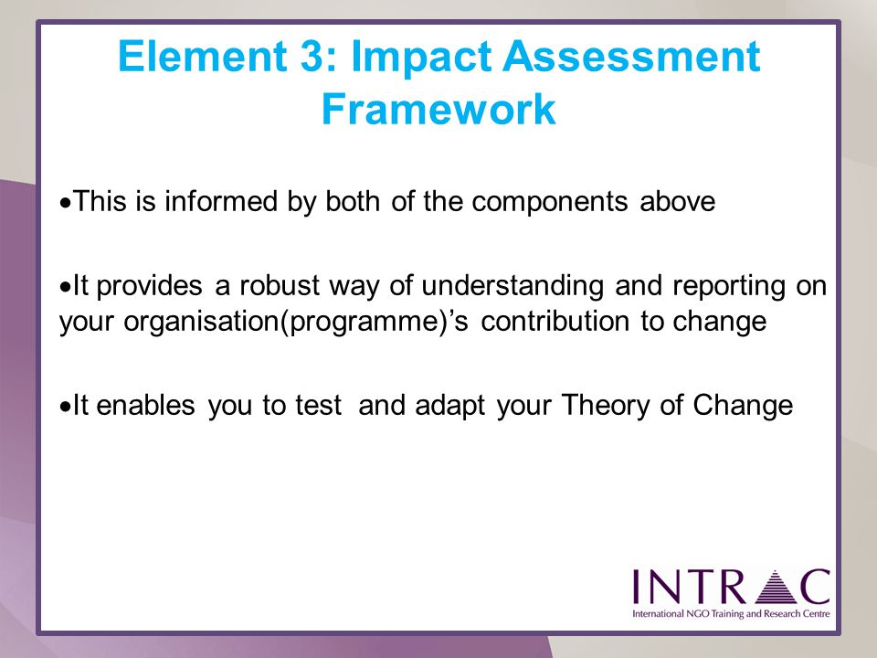 Element 3: Impact Assessment Framework This is informed by both of the components above It provides a robust way of understanding and reporting on you