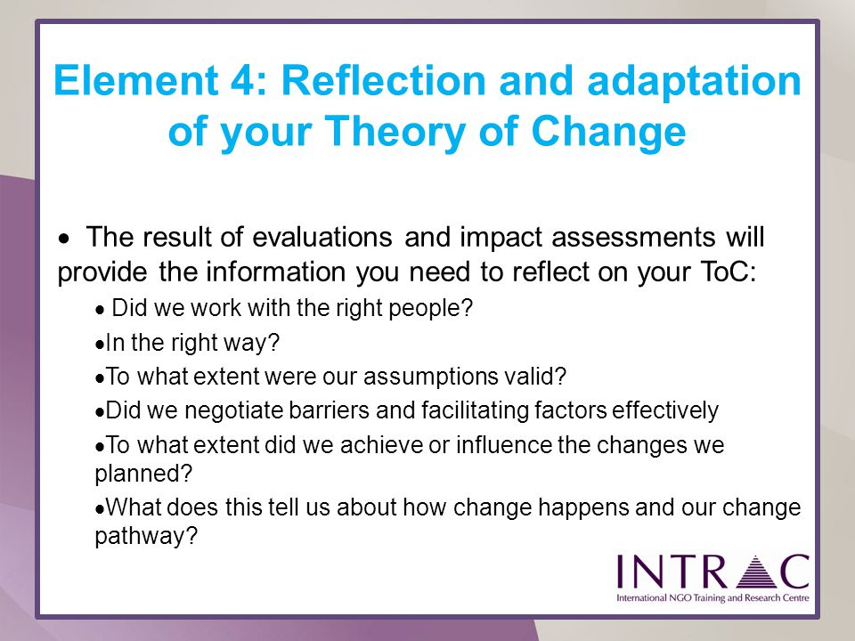 Element 4: Reflection and adaptation of your Theory of Change The result of evaluations and impact assessments will provide the information you need t
