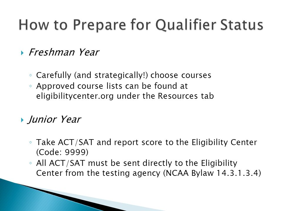 Freshman Year Carefully (and strategically!) choose courses Approved course lists can be found at eligibilitycenter.org under the Resources tab Junior Year Take ACT/SAT and report score to the Eligibility Center (Code: 9999) All ACT/SAT must be sent directly to the Eligibility Center from the testing agency (NCAA Bylaw 14.3.1.3.4)