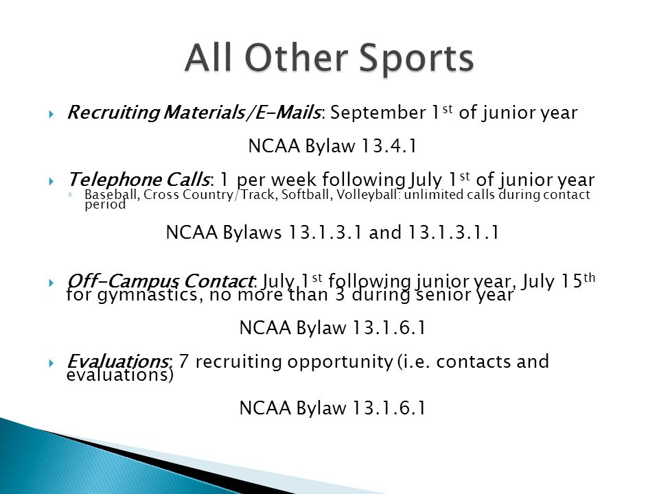 Recruiting Materials/E-Mails: September 1 st of junior year NCAA Bylaw 13.4.1 Telephone Calls: 1 per week following July 1 st of junior year Baseball, Cross Country/Track, Softball, Volleyball: unlimited calls during contact period NCAA Bylaws 13.1.3.1 and 13.1.3.1.1 Off-Campus Contact: July 1 st following junior year, July 15 th for gymnastics, no more than 3 during senior year NCAA Bylaw 13.1.6.1 Evaluations: 7 recruiting opportunity (i.e.