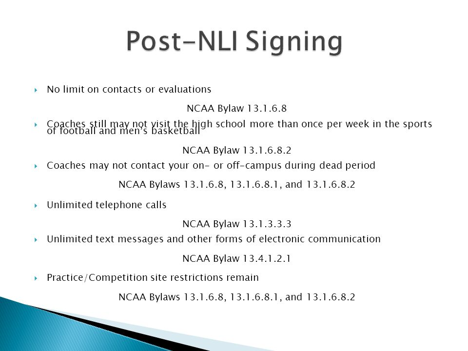 No limit on contacts or evaluations NCAA Bylaw 13.1.6.8 Coaches still may not visit the high school more than once per week in the sports of football and mens basketball NCAA Bylaw 13.1.6.8.2 Coaches may not contact your on- or off-campus during dead period NCAA Bylaws 13.1.6.8, 13.1.6.8.1, and 13.1.6.8.2 Unlimited telephone calls NCAA Bylaw 13.1.3.3.3 Unlimited text messages and other forms of electronic communication NCAA Bylaw 13.4.1.2.1 Practice/Competition site restrictions remain NCAA Bylaws 13.1.6.8, 13.1.6.8.1, and 13.1.6.8.2