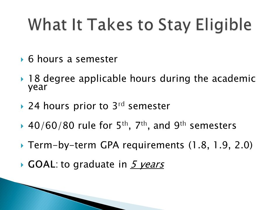 6 hours a semester 18 degree applicable hours during the academic year 24 hours prior to 3 rd semester 40/60/80 rule for 5 th, 7 th, and 9 th semesters Term-by-term GPA requirements (1.8, 1.9, 2.0) GOAL: to graduate in 5 years