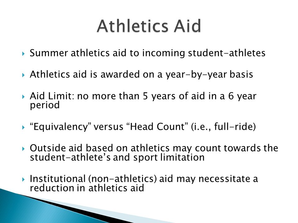 Summer athletics aid to incoming student-athletes Athletics aid is awarded on a year-by-year basis Aid Limit: no more than 5 years of aid in a 6 year period Equivalency versus Head Count (i.e., full-ride) Outside aid based on athletics may count towards the student-athletes and sport limitation Institutional (non-athletics) aid may necessitate a reduction in athletics aid