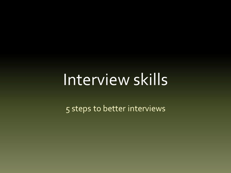 Interview skills Most of us have no formal interview skills.