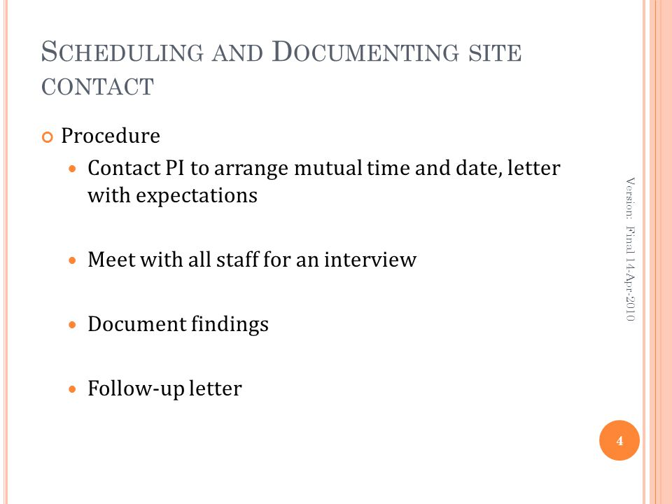 S CHEDULING AND D OCUMENTING SITE CONTACT Procedure Contact PI to arrange mutual time and date, letter with expectations Meet with all staff for an interview Document findings Follow-up letter 4 Version: Final 14-Apr-2010