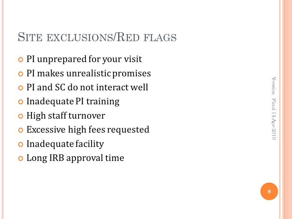 S ITE EXCLUSIONS /R ED FLAGS PI unprepared for your visit PI makes unrealistic promises PI and SC do not interact well Inadequate PI training High staff turnover Excessive high fees requested Inadequate facility Long IRB approval time 8 Version: Final 14-Apr-2010