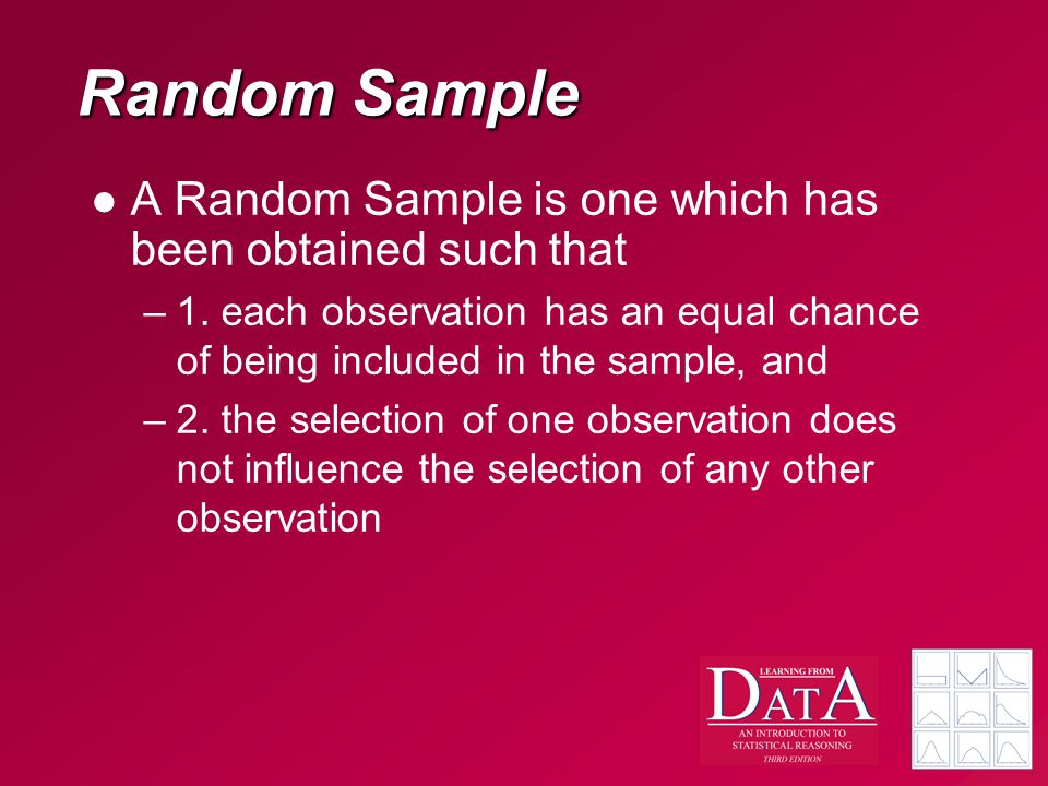 Random Sample A Random Sample is one which has been obtained such that –1. each observation has an equal chance of being included in the sample, and –