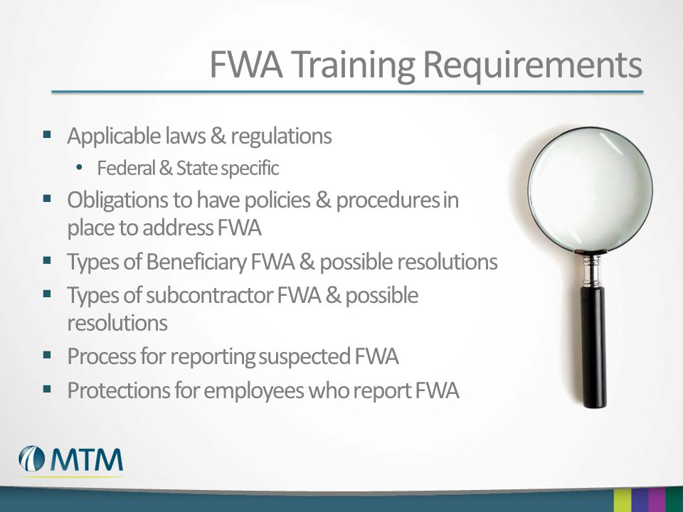 FWA Training Requirements Applicable laws & regulations Federal & State specific Obligations to have policies & procedures in place to address FWA Typ