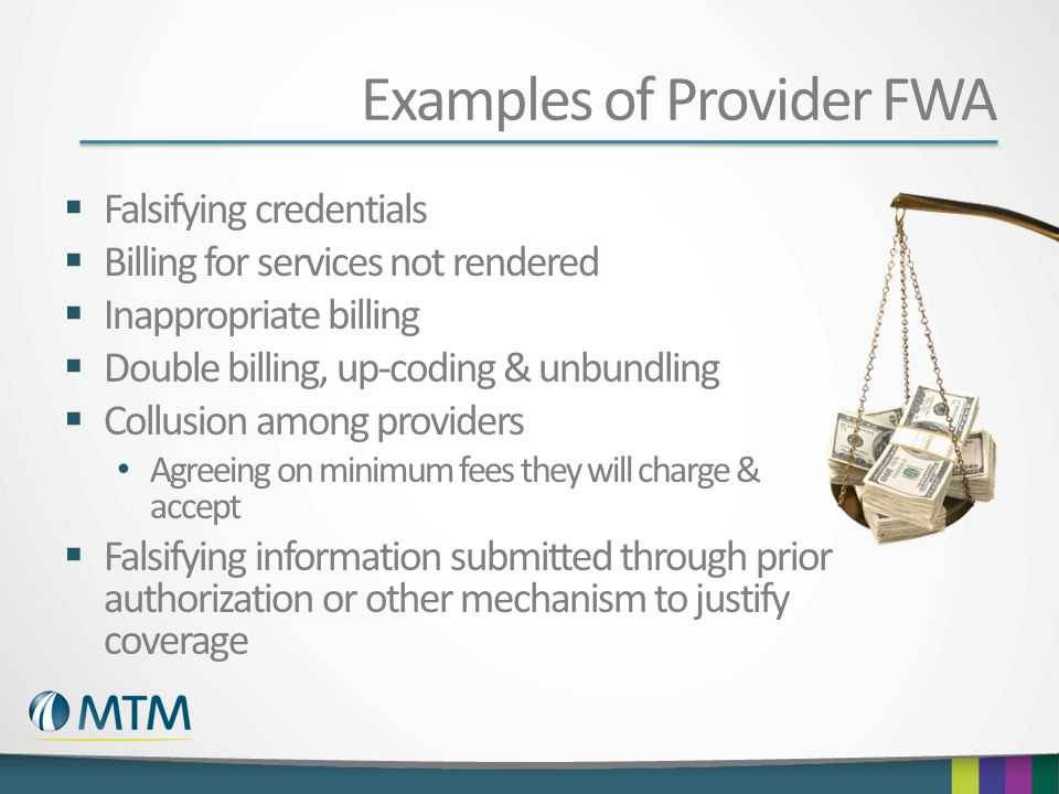 Examples of Provider FWA Falsifying credentials Billing for services not rendered Inappropriate billing Double billing, up-coding & unbundling Collusi