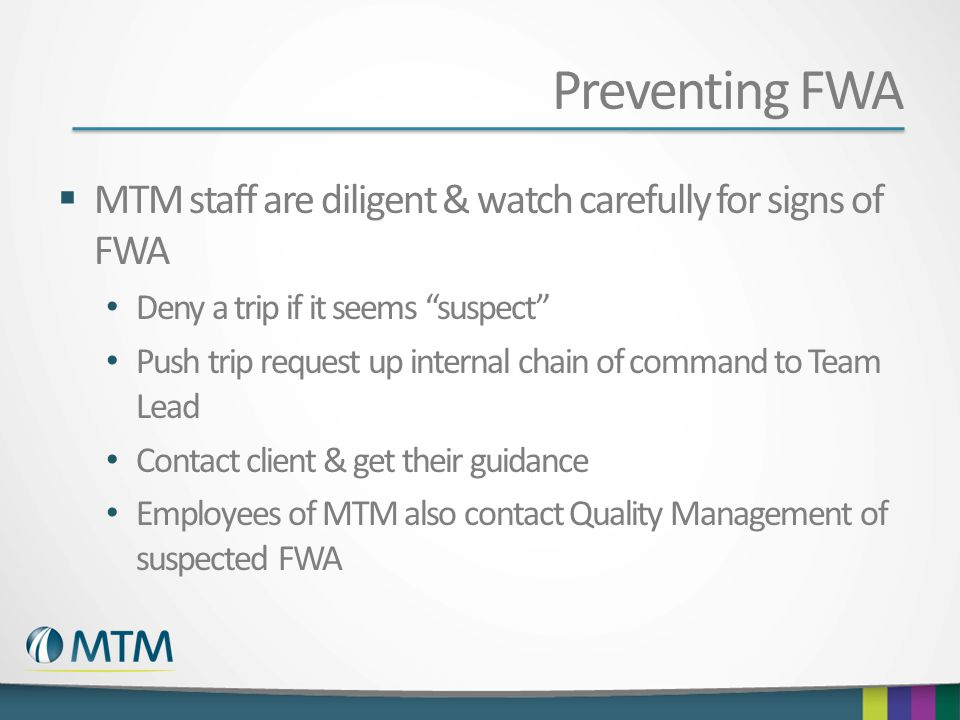 Preventing FWA MTM staff are diligent & watch carefully for signs of FWA Deny a trip if it seems suspect Push trip request up internal chain of comman