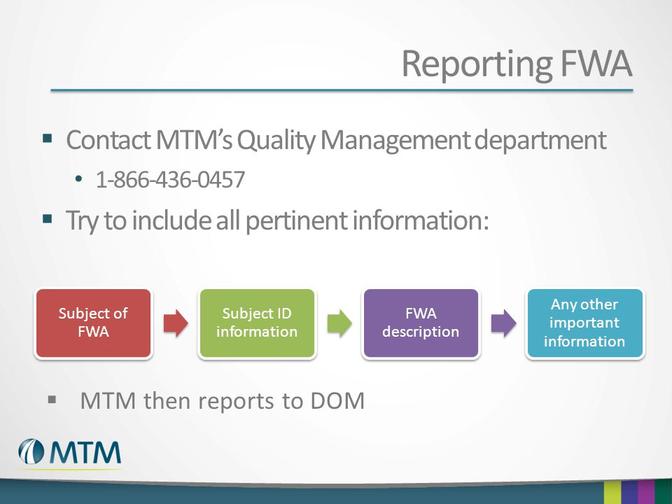 Reporting FWA Contact MTMs Quality Management department 1-866-436-0457 Try to include all pertinent information: Subject of FWA Subject ID informatio