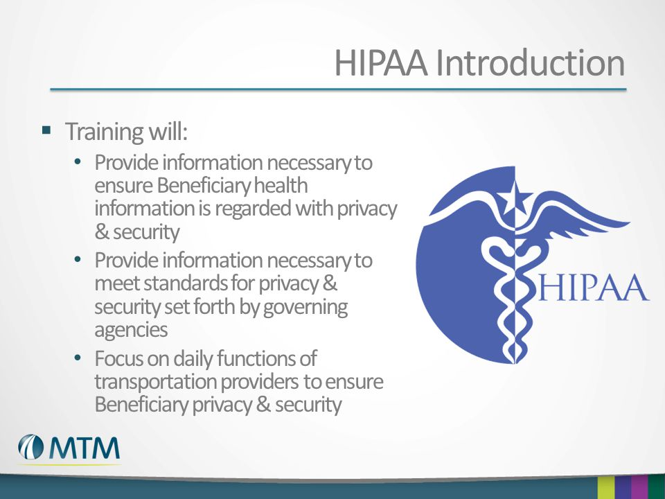 HIPAA Introduction Training will: Provide information necessary to ensure Beneficiary health information is regarded with privacy & security Provide i