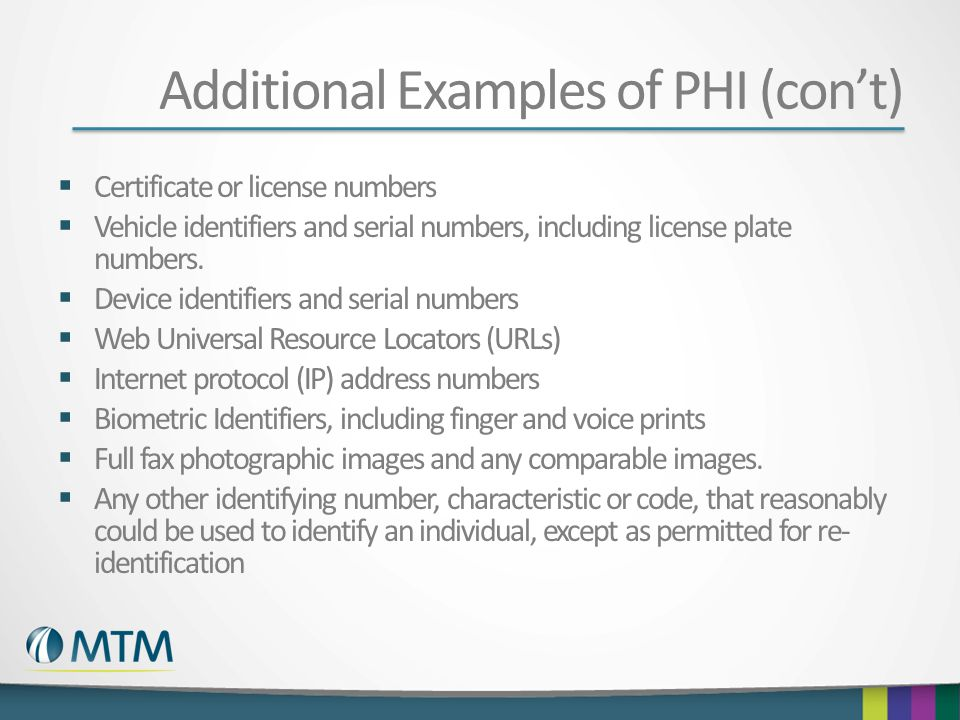 Additional Examples of PHI (cont) Certificate or license numbers Vehicle identifiers and serial numbers, including license plate numbers. Device ident