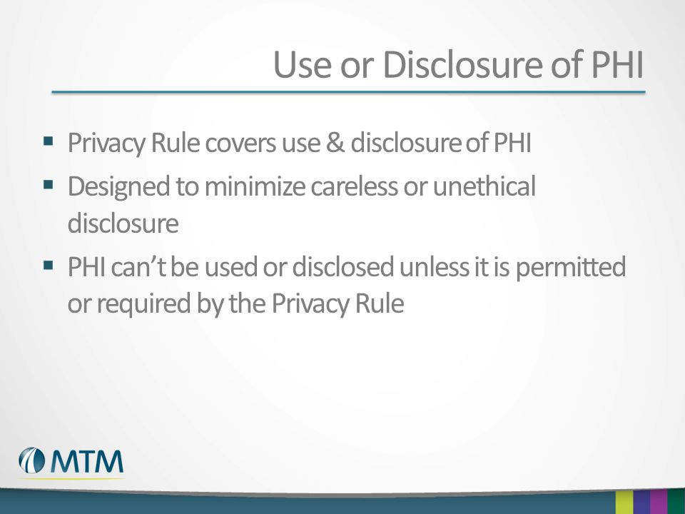 Use or Disclosure of PHI Privacy Rule covers use & disclosure of PHI Designed to minimize careless or unethical disclosure PHI cant be used or disclos