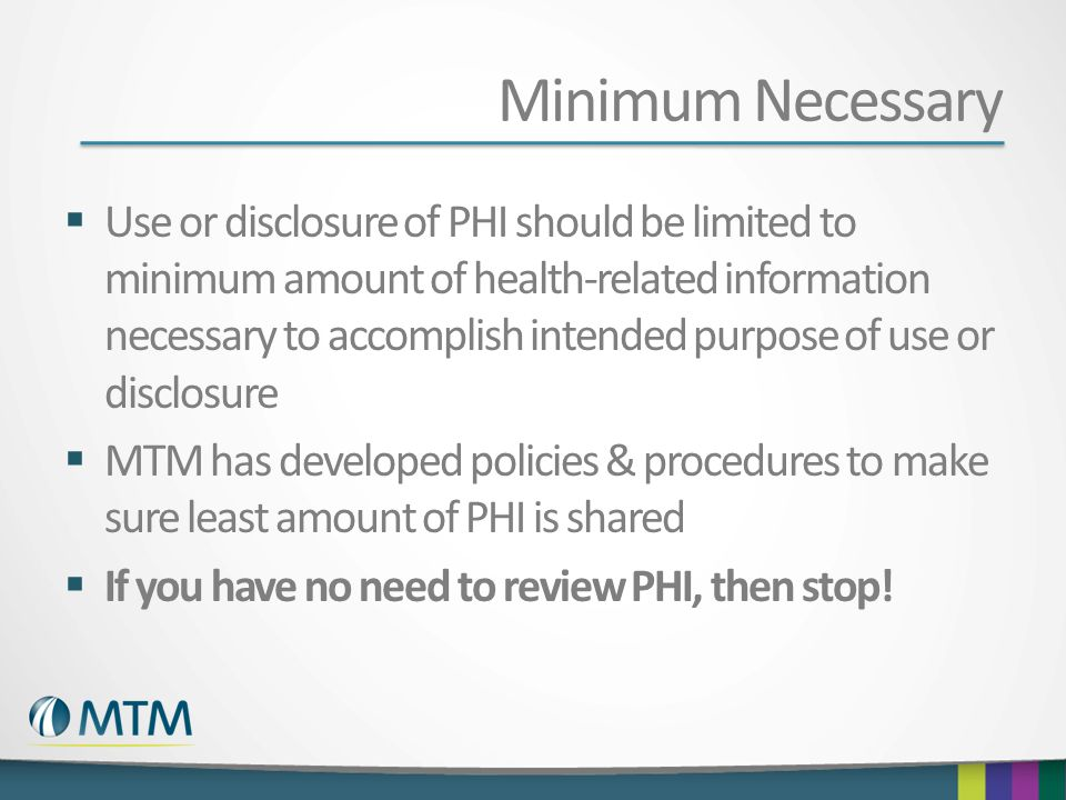 Minimum Necessary Use or disclosure of PHI should be limited to minimum amount of health-related information necessary to accomplish intended purpose